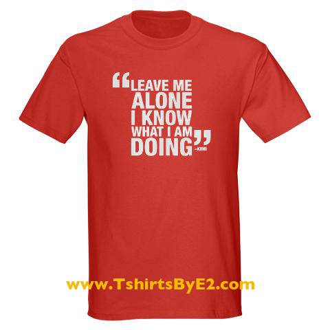 Leave me alone I know what I am doing quote tee
